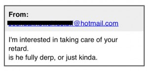 "Screenshot of email reading ""I'm interested in taking care of your retard. Is he full derp, or just kinda?"""