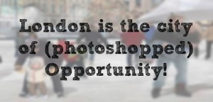 London is the city of (photoshopped) opportunity